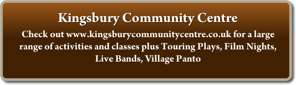 Kingsbury Community Centre - Check out www.kingsburycommunitycentre.co.uk for a large range of activities and classes plus Touring Plays, Film Nights, Live Bands, Village Panto